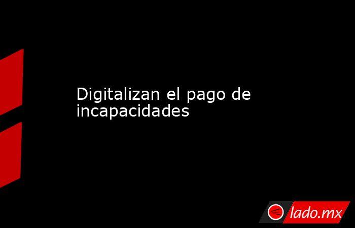 Digitalizan el pago de incapacidades . Noticias en tiempo real