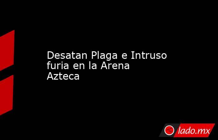 Desatan Plaga e Intruso furia en la Arena Azteca. Noticias en tiempo real