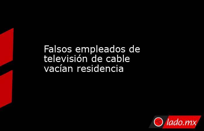 Falsos empleados de televisión de cable vacían residencia. Noticias en tiempo real