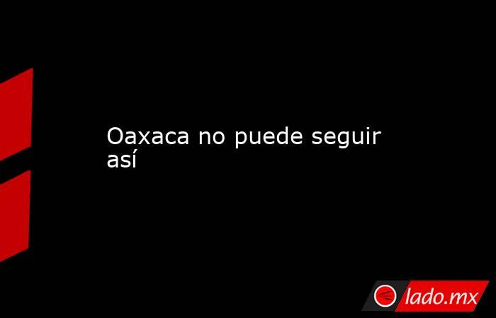 Oaxaca no puede seguir así. Noticias en tiempo real