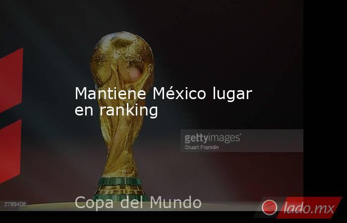 Mantiene México lugar en ranking. Noticias en tiempo real