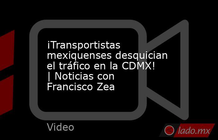 ¡Transportistas mexiquenses desquician el tráfico en la CDMX! | Noticias con Francisco Zea. Noticias en tiempo real