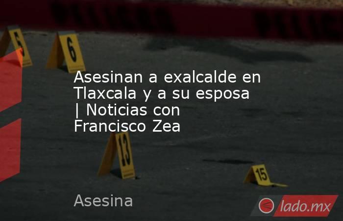 Asesinan a exalcalde en Tlaxcala y a su esposa | Noticias con Francisco Zea. Noticias en tiempo real