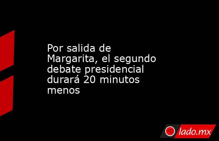 Por salida de Margarita, el segundo debate presidencial durará 20 minutos menos. Noticias en tiempo real
