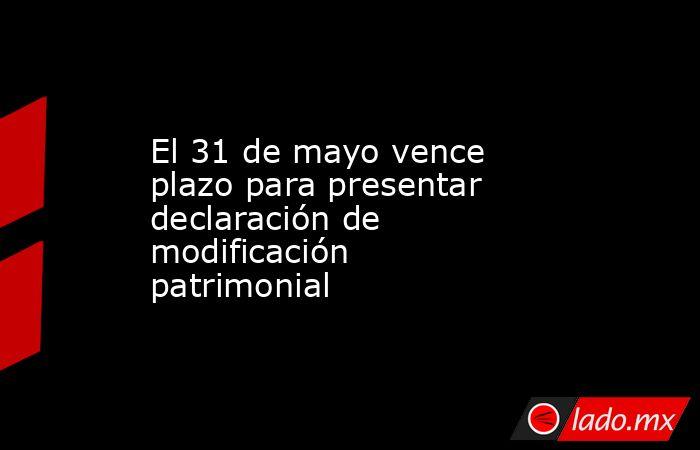 El 31 de mayo vence plazo para presentar declaración de modificación patrimonial. Noticias en tiempo real