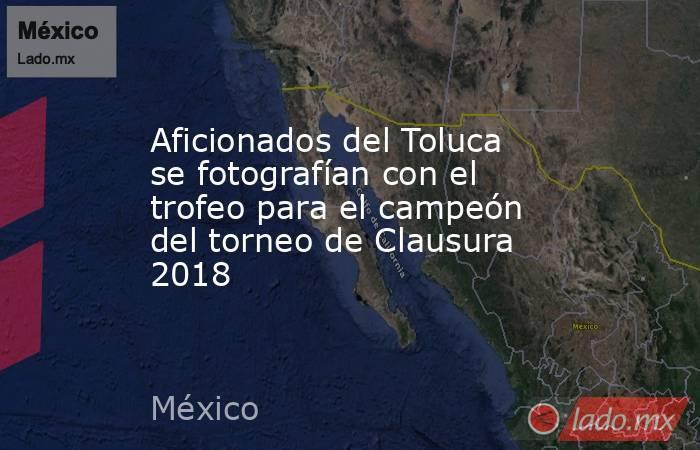 Aficionados del Toluca se fotografían con el trofeo para el campeón del torneo de Clausura 2018. Noticias en tiempo real
