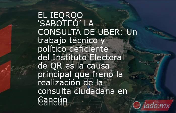 EL IEQROO 'SABOTEÓ' LA CONSULTA DE UBER: Un trabajo técnico y político deficiente del Instituto Electoral de QR es la causa principal que frenó la realización de la consulta ciudadana en Cancún. Noticias en tiempo real