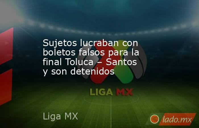 Sujetos lucraban con boletos falsos para la final Toluca – Santos y son detenidos. Noticias en tiempo real