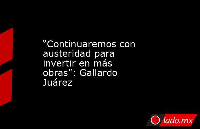 """""""Continuaremos con austeridad para invertir en más obras"""": Gallardo Juárez. Noticias en tiempo real"""