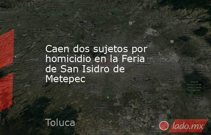 Caen dos sujetos por homicidio en la Feria de San Isidro de Metepec. Noticias en tiempo real