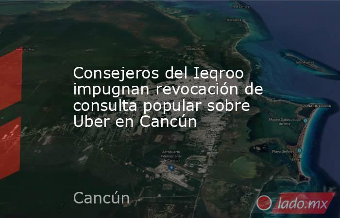 Consejeros del Ieqroo impugnan revocación de consulta popular sobre Uber en Cancún. Noticias en tiempo real