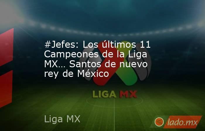 #Jefes: Los últimos 11 Campeones de la Liga MX… Santos de nuevo rey de México. Noticias en tiempo real