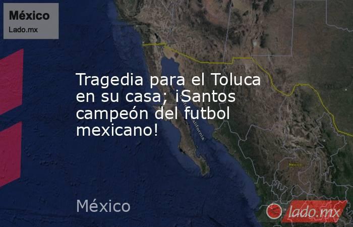 Tragedia para el Toluca en su casa; ¡Santos campeón del futbol mexicano!. Noticias en tiempo real