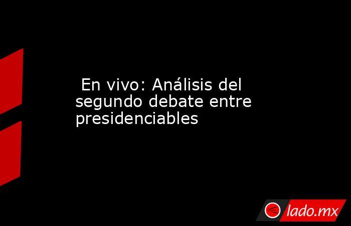 En vivo: Análisis del segundo debate entre presidenciables. Noticias en tiempo real