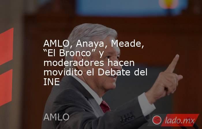 """AMLO, Anaya, Meade, """"El Bronco"""" y moderadores hacen movidito el Debate del INE. Noticias en tiempo real"""