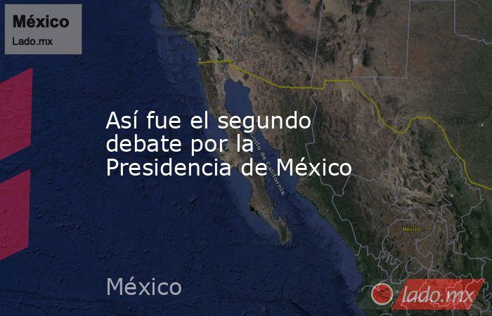 Así fue el segundo debate por la Presidencia de México. Noticias en tiempo real
