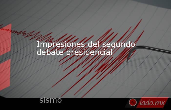 Impresiones del segundo debate presidencial. Noticias en tiempo real