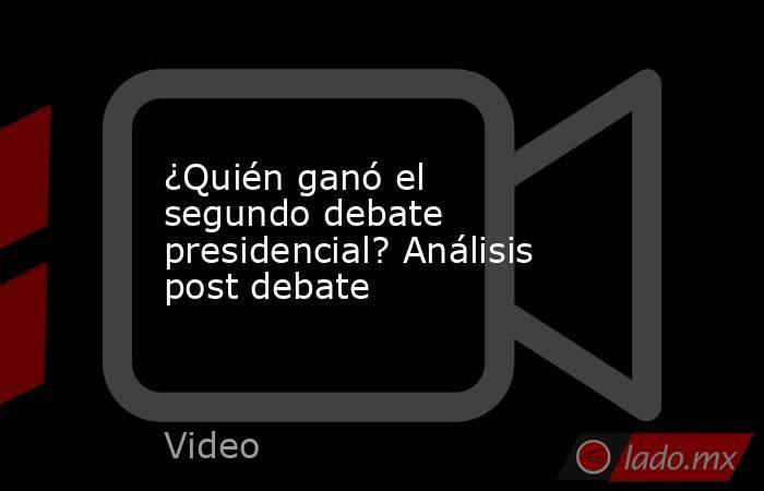 ¿Quién ganó el segundo debate presidencial? Análisis post debate. Noticias en tiempo real