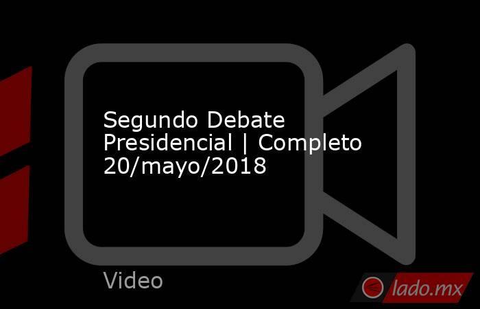Segundo Debate Presidencial | Completo 20/mayo/2018. Noticias en tiempo real