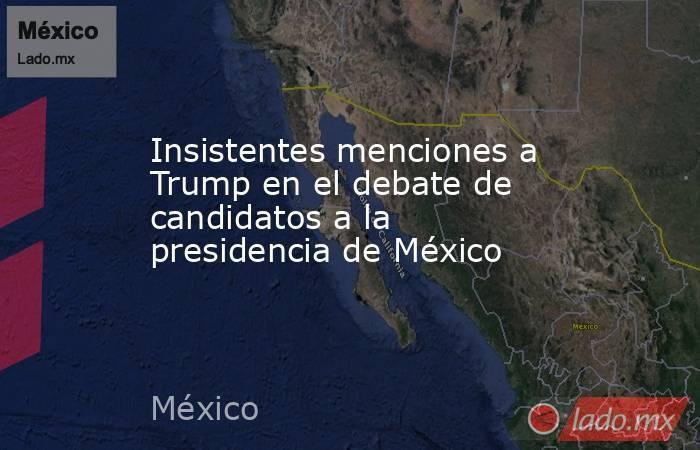 Insistentes menciones a Trump en el debate de candidatos a la presidencia de México. Noticias en tiempo real