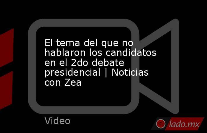 El tema del que no hablaron los candidatos en el 2do debate presidencial | Noticias con Zea. Noticias en tiempo real
