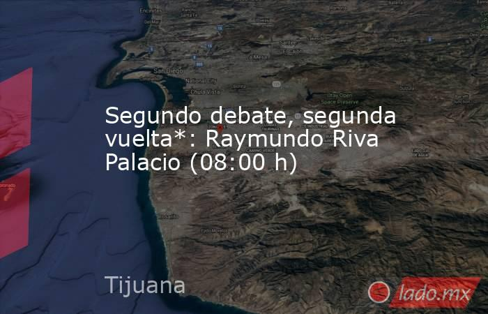 Segundo debate, segunda vuelta*: Raymundo Riva Palacio (08:00 h). Noticias en tiempo real