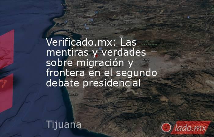 Verificado.mx: Las mentiras y verdades sobre migración y frontera en el segundo debate presidencial. Noticias en tiempo real