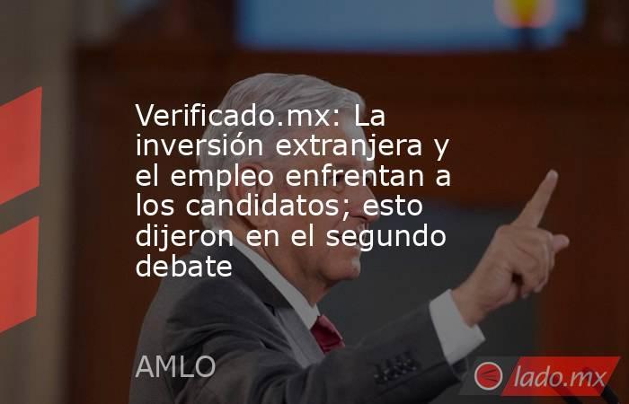 Verificado.mx: La inversión extranjera y el empleo enfrentan a los candidatos; esto dijeron en el segundo debate. Noticias en tiempo real