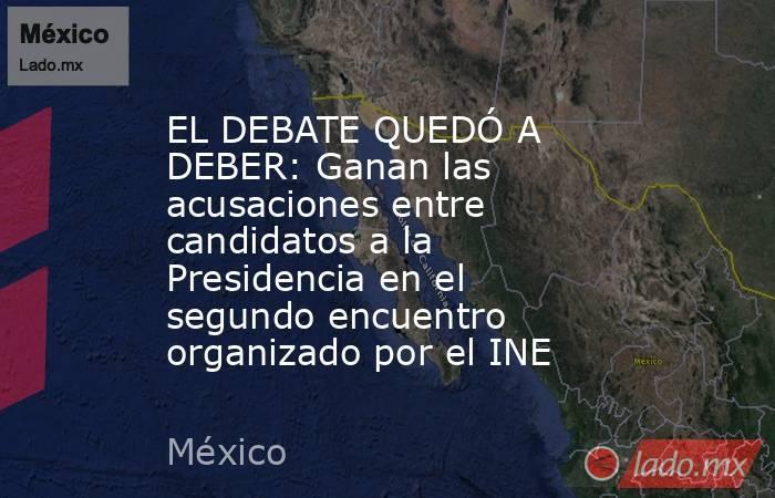 EL DEBATE QUEDÓ A DEBER: Ganan las acusaciones entre candidatos a la Presidencia en el segundo encuentro organizado por el INE. Noticias en tiempo real