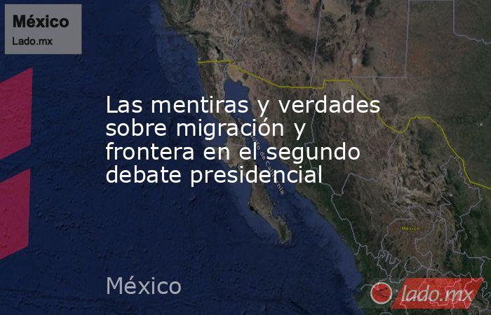 Las mentiras y verdades sobre migración y frontera en el segundo debate presidencial. Noticias en tiempo real
