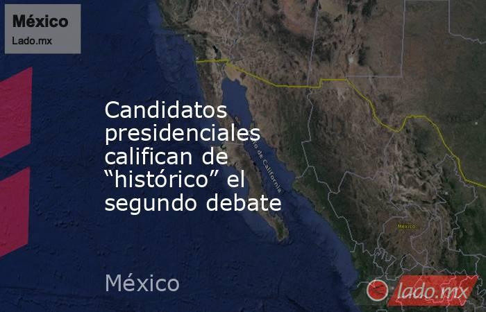 """Candidatos presidenciales califican de """"histórico"""" el segundo debate. Noticias en tiempo real"""