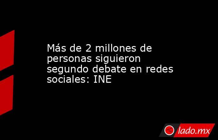 Más de 2 millones de personas siguieron segundo debate en redes sociales: INE. Noticias en tiempo real