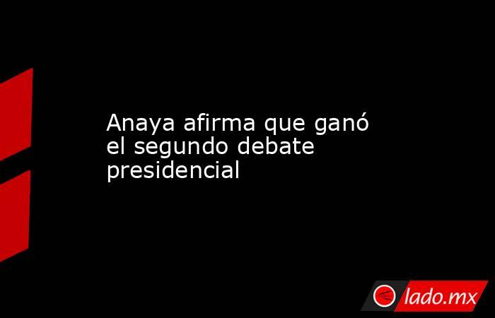 Anaya afirma que ganó el segundo debate presidencial. Noticias en tiempo real
