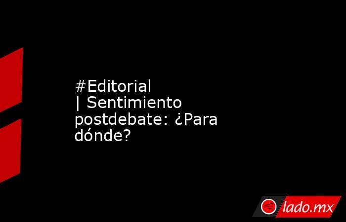 #Editorial |Sentimiento postdebate: ¿Para dónde?. Noticias en tiempo real