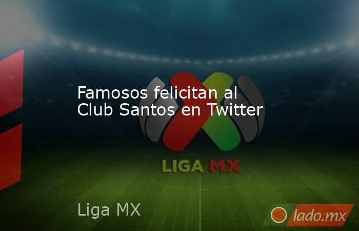 Famosos felicitan al Club Santos en Twitter. Noticias en tiempo real