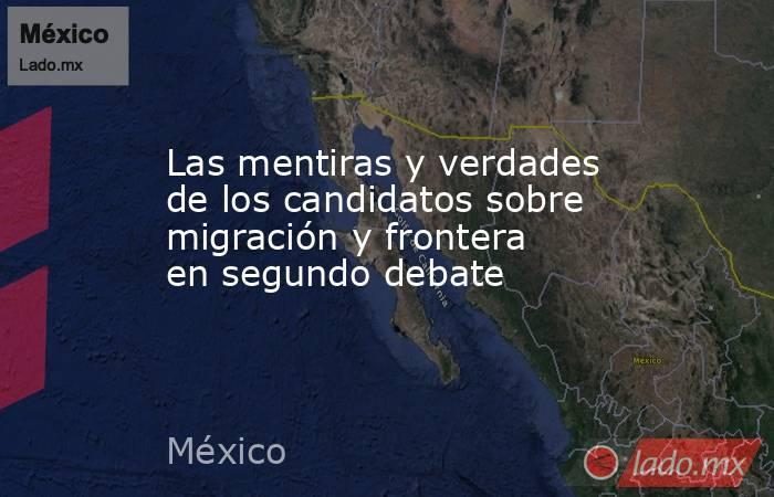 Las mentiras y verdades de los candidatos sobre migración y frontera en segundo debate. Noticias en tiempo real