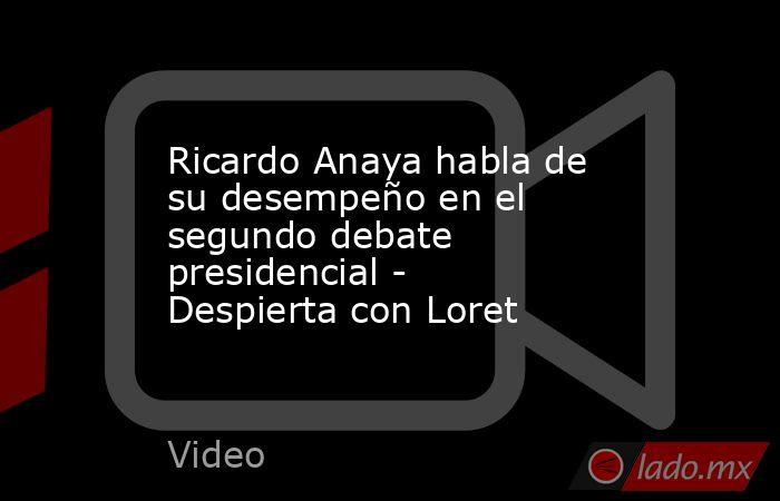 Ricardo Anaya habla de su desempeño en el segundo debate presidencial - Despierta con Loret. Noticias en tiempo real