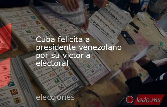 Cuba felicita al presidente venezolano por su victoria electoral. Noticias en tiempo real