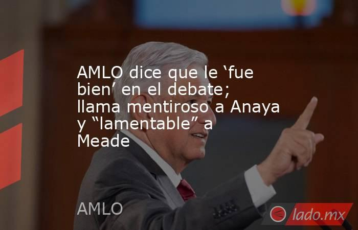 """AMLO dice que le 'fue bien' en el debate; llama mentiroso a Anaya y """"lamentable"""" a Meade. Noticias en tiempo real"""