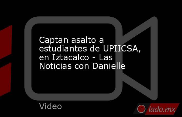 Captan asalto a estudiantes de UPIICSA, en Iztacalco - Las Noticias con Danielle. Noticias en tiempo real