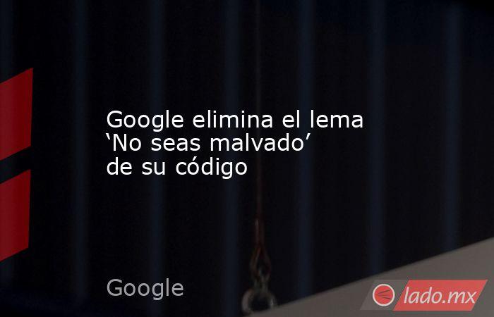 Google elimina el lema 'No seas malvado' de su código. Noticias en tiempo real