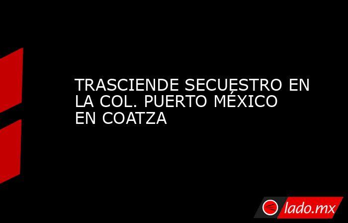 TRASCIENDE SECUESTRO EN LA COL. PUERTO MÉXICO EN COATZA. Noticias en tiempo real