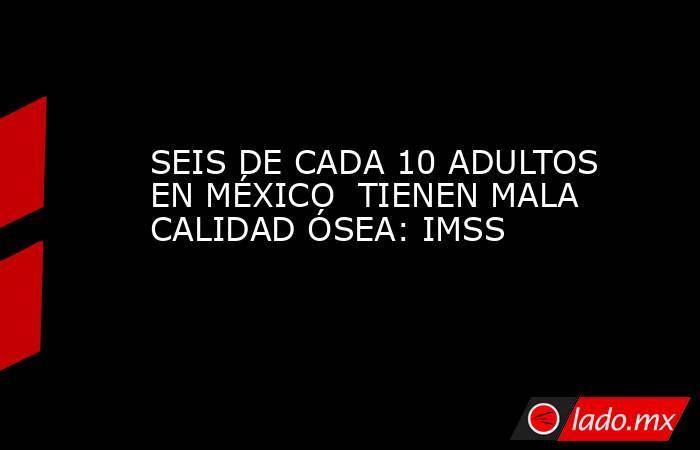 SEIS DE CADA 10 ADULTOS EN MÉXICO  TIENEN MALA CALIDAD ÓSEA: IMSS. Noticias en tiempo real