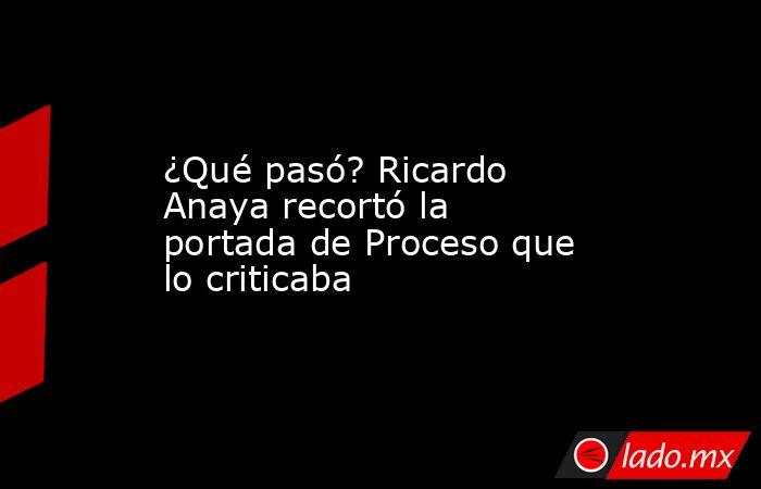 ¿Qué pasó? Ricardo Anaya recortó la portada de Proceso que lo criticaba. Noticias en tiempo real