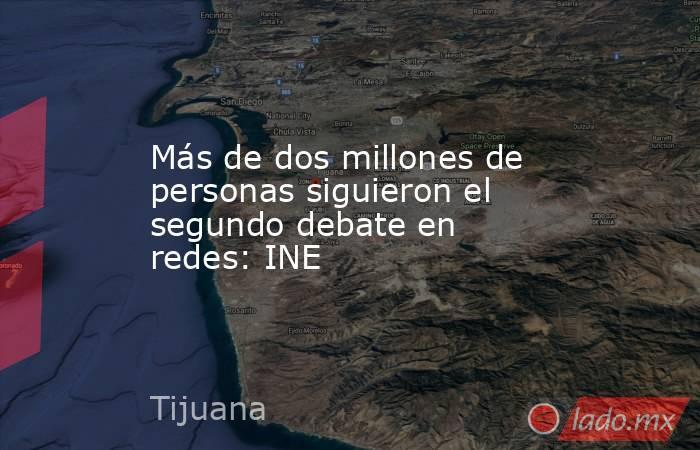 Más de dos millones de personas siguieron el segundo debate en redes: INE. Noticias en tiempo real