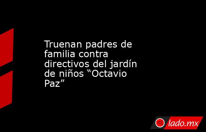 """Truenan padres de familia contra directivos del jardín de niños """"Octavio Paz"""". Noticias en tiempo real"""