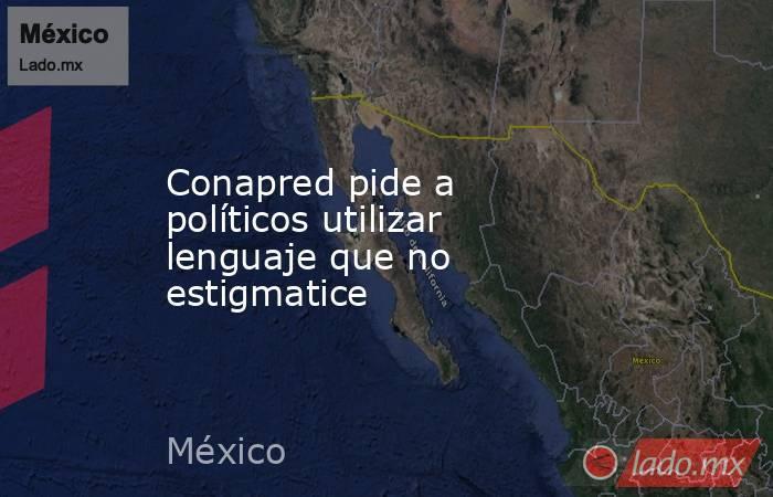 Conapred pide a políticos utilizar lenguaje que no estigmatice. Noticias en tiempo real