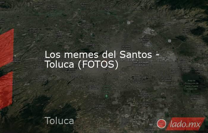 Los memes del Santos - Toluca (FOTOS) . Noticias en tiempo real