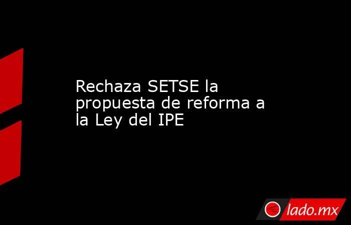 Rechaza SETSE la propuesta de reforma a la Ley del IPE. Noticias en tiempo real