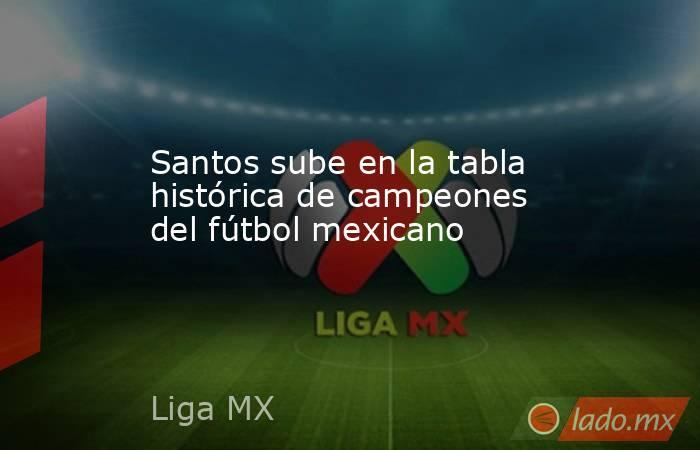 Santos sube en la tabla histórica de campeones del fútbol mexicano. Noticias en tiempo real